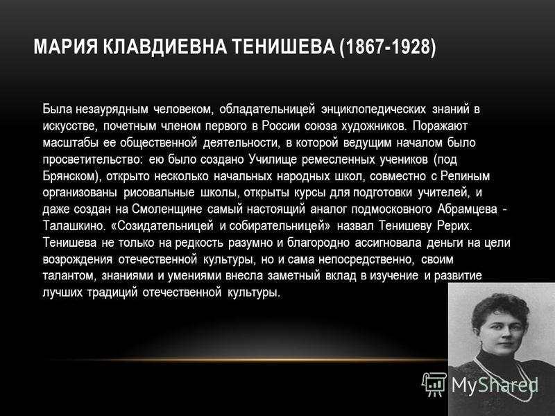 МАРИЯ КЛАВДИЕВНА ТЕНИШЕВА (1867-1928) Была незаурядным человеком, обладательницей энциклопедических знаний в искусстве, почетным членом первого в России союза художников. Поражают масштабы ее общественной деятельности, в которой ведущим началом было