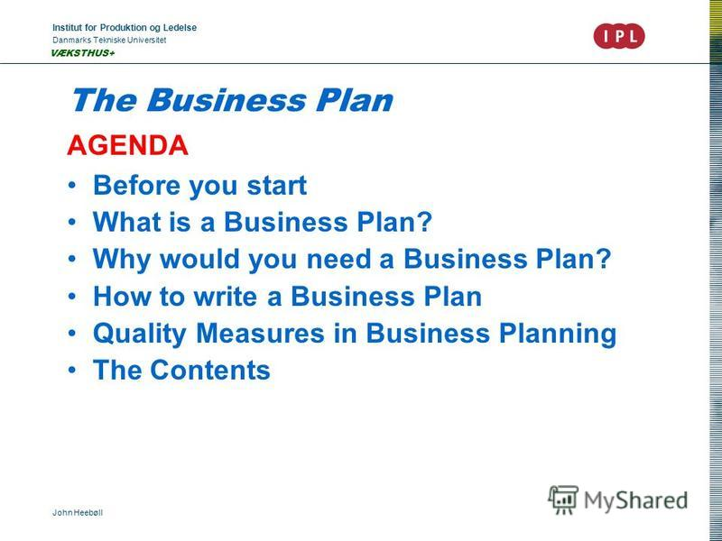 Institut for Produktion og Ledelse Danmarks Tekniske Universitet John Heebøll VÆKSTHUS+ The Business Plan AGENDA Before you start What is a Business Plan? Why would you need a Business Plan? How to write a Business Plan Quality Measures in Business P