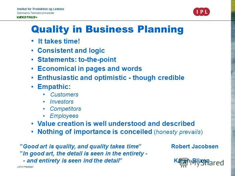 Institut for Produktion og Ledelse Danmarks Tekniske Universitet John Heebøll VÆKSTHUS+ Quality in Business Planning It takes time! Consistent and logic Statements: to-the-point Economical in pages and words Enthusiastic and optimistic - though credi