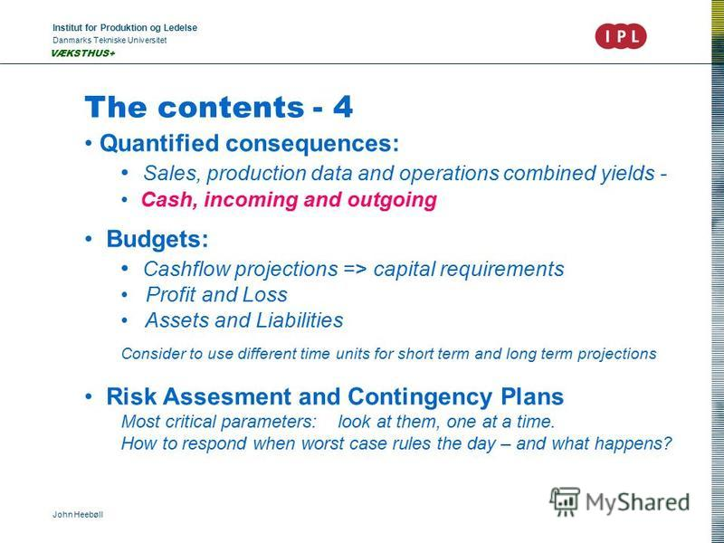 Institut for Produktion og Ledelse Danmarks Tekniske Universitet John Heebøll VÆKSTHUS+ The contents - 4 Quantified consequences: Sales, production data and operations combined yields - Cash, incoming and outgoing Budgets: Cashflow projections => cap