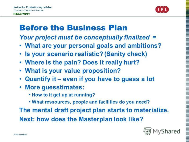 Institut for Produktion og Ledelse Danmarks Tekniske Universitet John Heebøll VÆKSTHUS+ Before the Business Plan Your project must be conceptually finalized = What are your personal goals and ambitions? Is your scenario realistic? (Sanity check) Wher