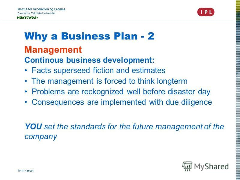 Institut for Produktion og Ledelse Danmarks Tekniske Universitet John Heebøll VÆKSTHUS+ Why a Business Plan - 2 Management Continous business development: Facts superseed fiction and estimates The management is forced to think longterm Problems are r