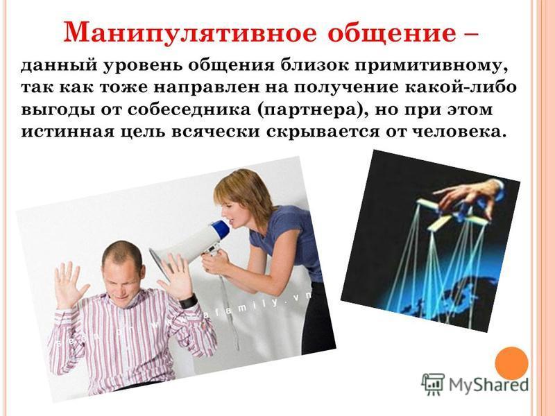 Манипулятивное общение – данный уровень общения близок примитивному, так как тоже направлен на получение какой-либо выгоды от собеседника (партнера), но при этом истинная цель всячески скрывается от человека.