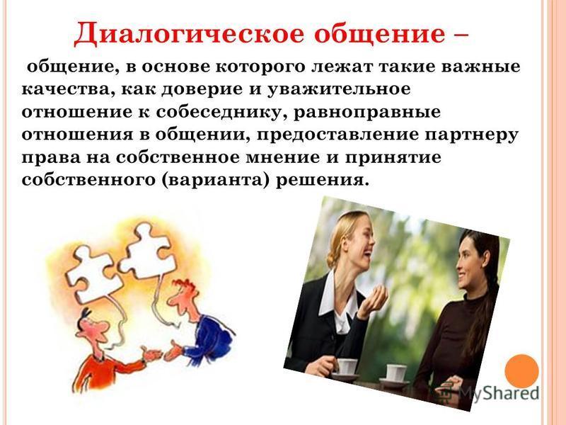 Диалогическое общение – общение, в основе которого лежат такие важные качества, как доверие и уважительное отношение к собеседнику, равноправные отношения в общении, предоставление партнеру права на собственное мнение и принятие собственного (вариант