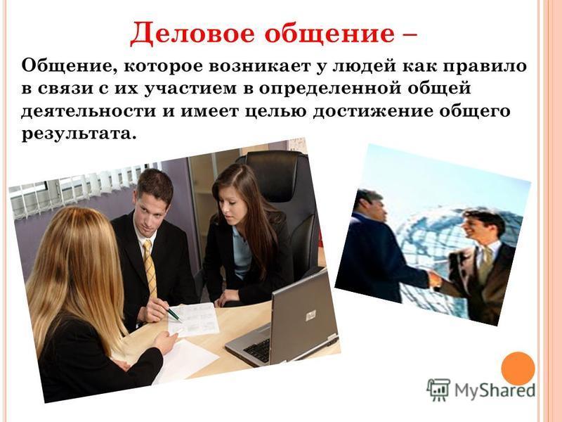 Деловое общение – Общение, которое возникает у людей как правило в связи с их участием в определенной общей деятельности и имеет целью достижение общего результата.