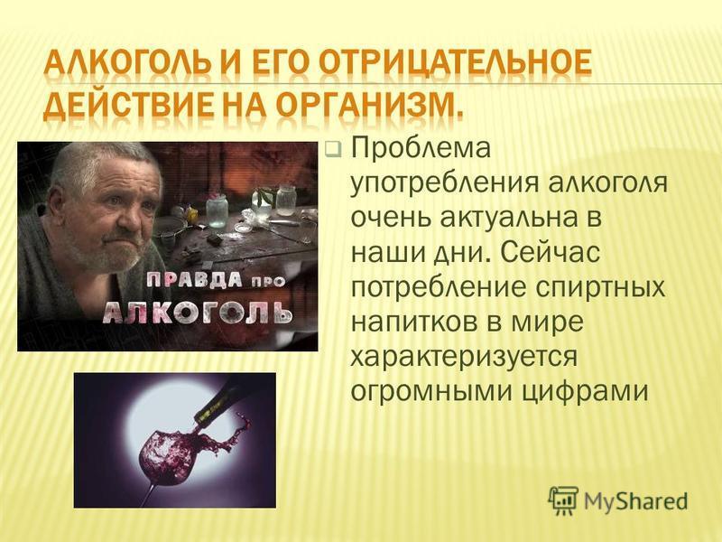 Проблема употребления алкоголя очень актуальна в наши дни. Сейчас потребление спиртных напитков в мире характеризуется огромными цифрами