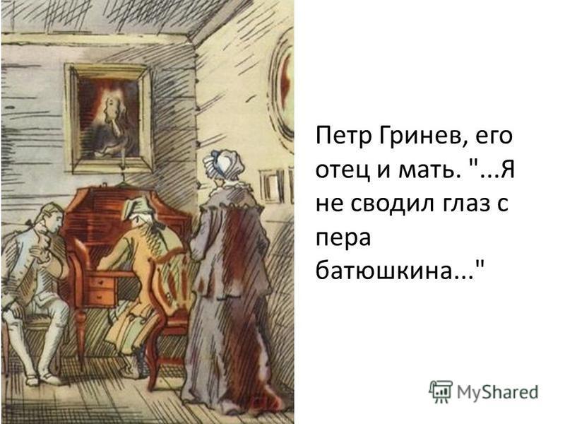 Петр Гринев, его отец и мать. ...Я не сводил глаз с пера батюшкина...
