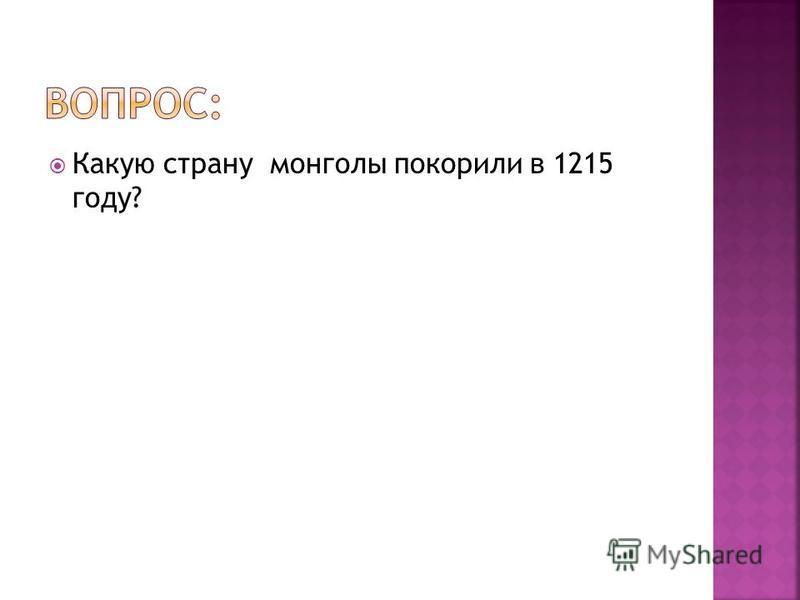 Какую страну монголы покорили в 1215 году?