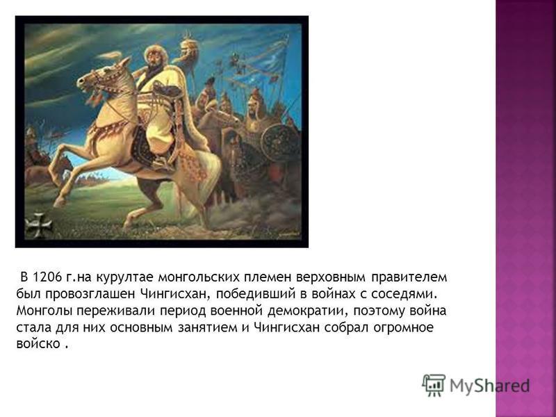 В 1206 г.на курултае монгольских племен верховным правителем был провозглашен Чингисхан, победивший в войнах с соседями. Монголы переживали период военной демократии, поэтому война стала для них основным занятием и Чингисхан собрал огромное войско.