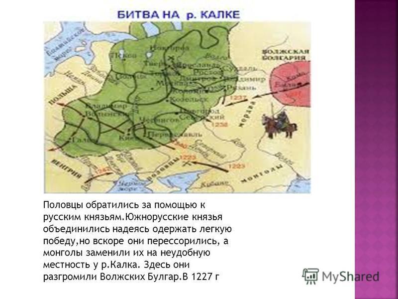 Половцы обратились за помощью к русским князьям.Южнорусские князья объединились надеясь одержать легкую победу,но вскоре они перессорились, а монголы заменили их на неудобную местность у р.Калка. Здесь они разгромили Волжских Булгар.В 1227 г