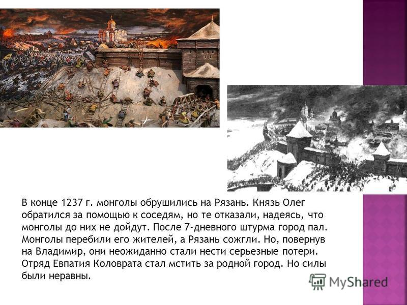 В конце 1237 г. монголы обрушились на Рязань. Князь Олег обратился за помощью к соседям, но те отказали, надеясь, что монголы до них не дойдут. После 7-дневного штурма город пал. Монголы перебили его жителей, а Рязань сожгли. Но, повернув на Владимир