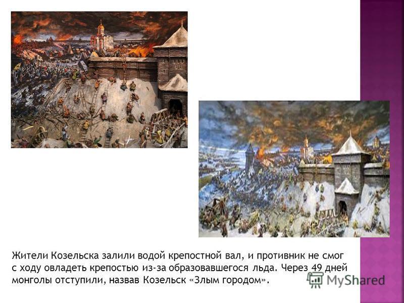 Жители Козельска залили водой крепостной вал, и противник не смог с ходу овладеть крепостью из-за образовавшегося льда. Через 49 дней монголы отступили, назвав Козельск «Злым городом».
