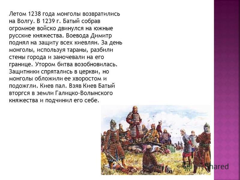 Летом 1238 года монголы возвратились на Волгу. В 1239 г. Батый собрав огромное войско двинулся на южные русские княжества. Воевода Димитр поднял на защиту всех киевлян. За день монголы, используя тараны, разбили стены города и заночевали на его грани