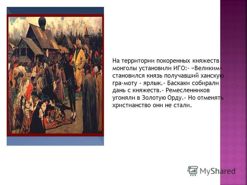 На территории покоренных княжеств монголы установили ИГО:- «Великим» становился князь получавший ханскую гра-моту - ярлык.- Баскаки собирали дань с княжеств.- Ремесленников угоняли в Золотую Орду.- Но отменять христианство они не стали.
