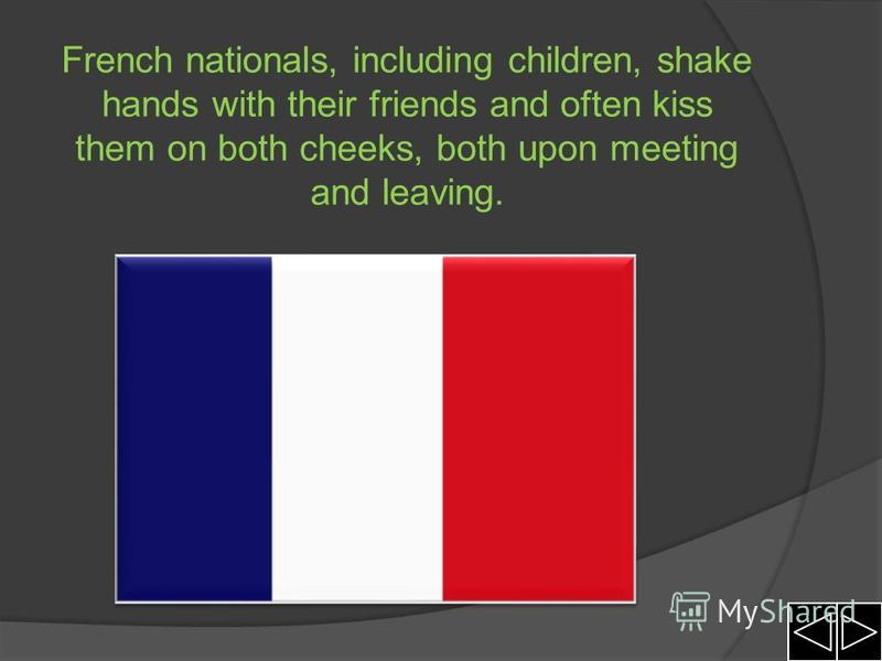 French nationals, including children, shake hands with their friends and often kiss them on both cheeks, both upon meeting and leaving.