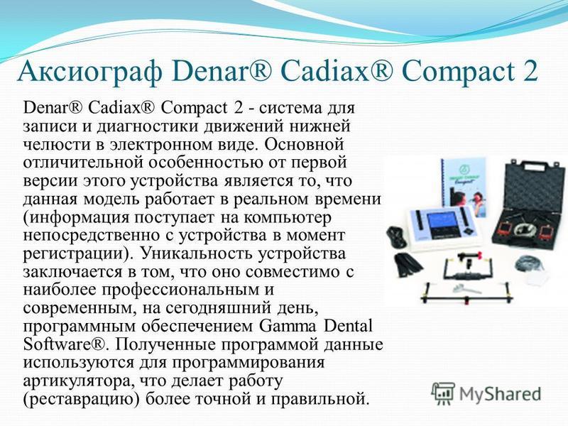 Аксиограф Denar® Cadiax® Compact 2 Denar® Cadiax® Compact 2 - система для записи и диагностики движений нижней челюсти в электронном виде. Основной отличительной особенностью от первой версии этого устройства является то, что данная модель работает в