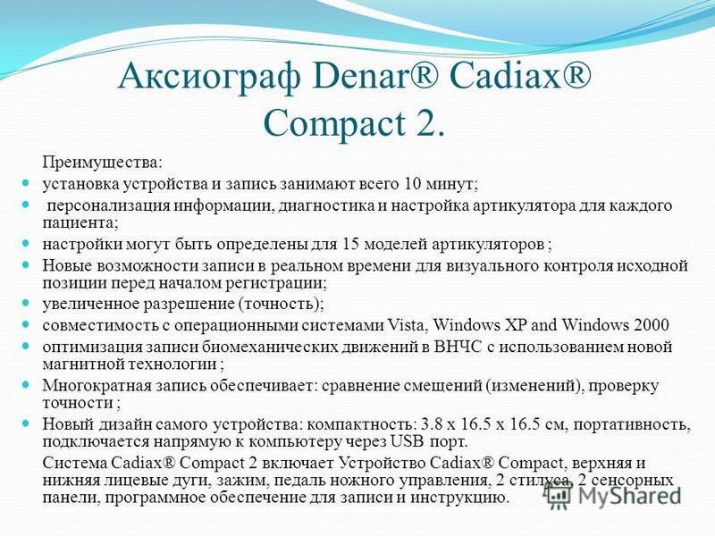 Аксиограф Denar® Cadiax® Compact 2. Преимущества: установка устройства и запись занимают всего 10 минут; персонализация информации, диагностика и настройка артикулятора для каждого пациента; настройки могут быть определены для 15 моделей артикуляторо