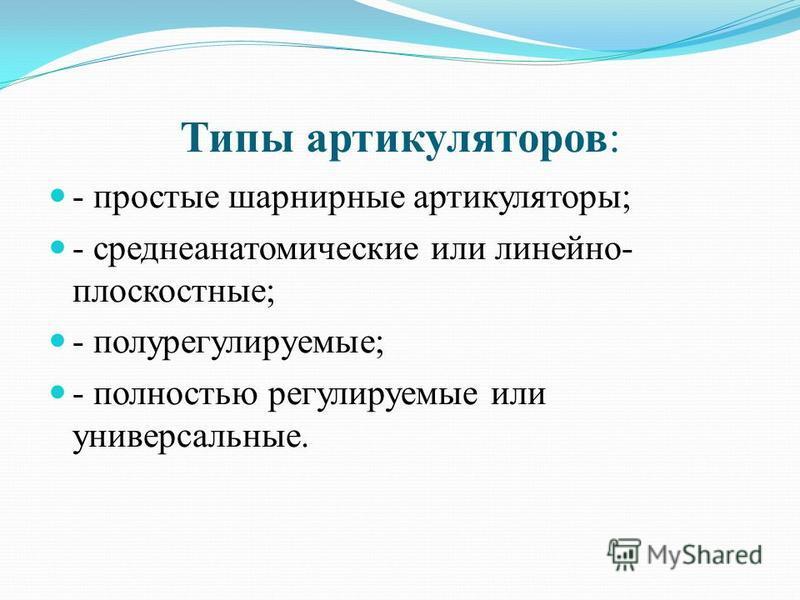 Типы артикуляторов: - простые шарнирные артикуляторы; - средне анатомические или линейно- плоскостные; - полу регулируемые; - полностью регулируемые или универсальные.