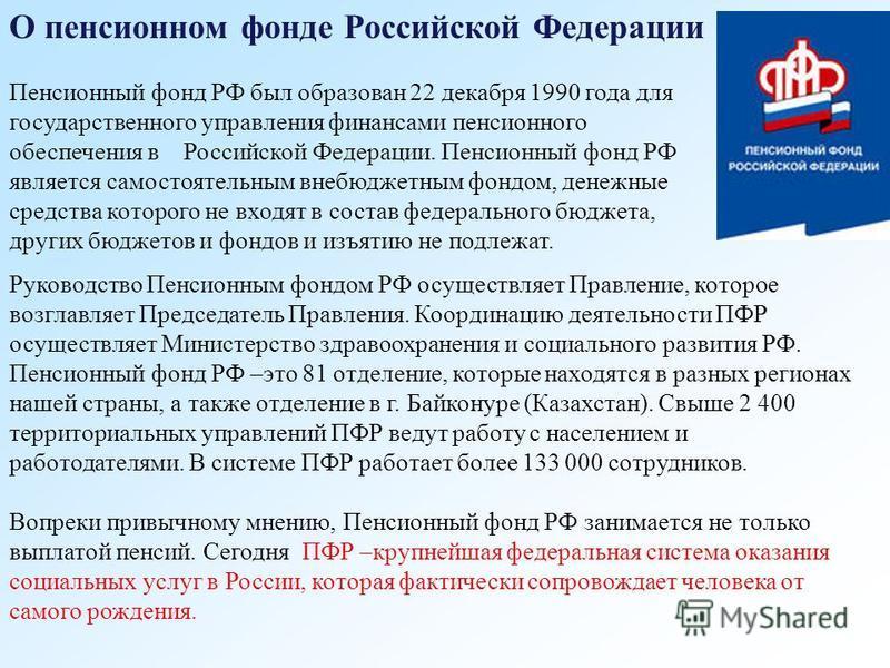О пенсионном фонде Российской Федерации Пенсионный фонд РФ был образован 22 декабря 1990 года для государственного управления финансами пенсионного обеспечения в Российской Федерации. Пенсионный фонд РФ является самостоятельным внебюджетным фондом, д