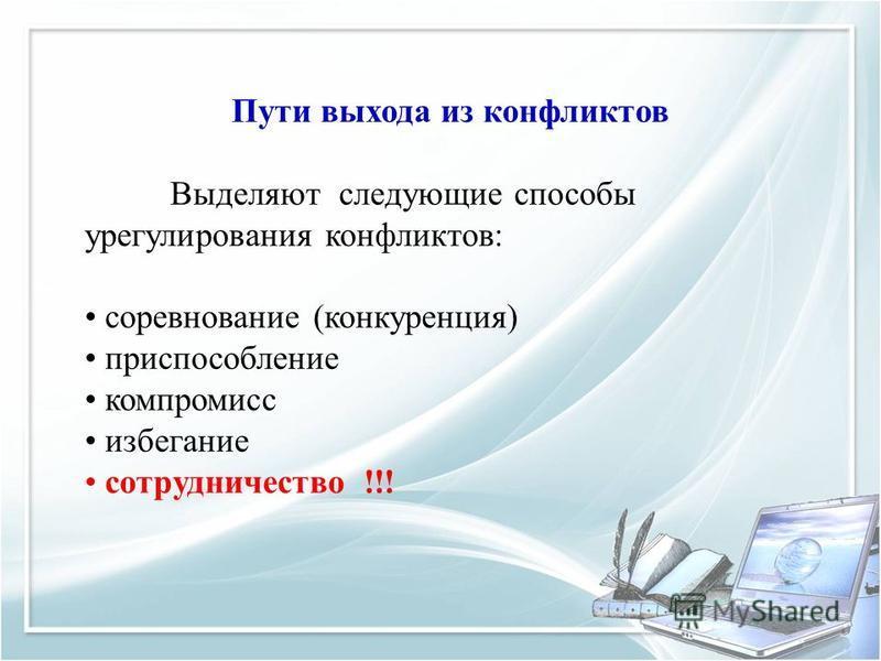 Пути выхода из конфликтов Выделяют следующие способы урегулирования конфликтов: соревнование (конкуренция) приспособление компромисс избегание сотрудничество !!!