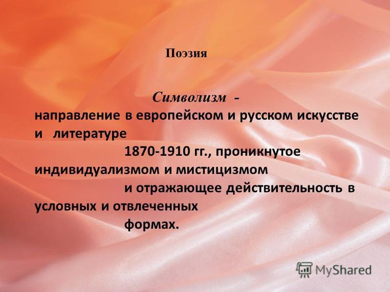 Поэзия Символизм - направление в европейском и русском искусстве и литературе 1870-1910 гг., проникнутое индивидуализмом и мистицизмом и отражающее действительность в условных и отвлеченных формах.
