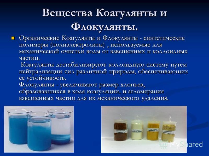 Вещества Коагулянты и Флокулянты. Органические Коагулянты и Флокулянты - синтетические полимеры (полиэлектролиты), используемые для механической очистки воды от взвешенных и коллоидных частиц. Коагулянты дестабилизируют коллоидную систему путем нейтр