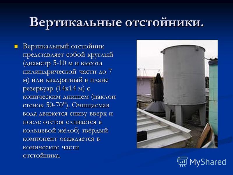 Вертикальные отстойники. Вертикальный отстойник представляет собой круглый (диаметр 5-10 м и высота цилиндрической части до 7 м) или квадратный в плане резервуар (14 х 14 м) с коническим днищем (наклон стенок 50-70°). Очищаемая вода движется снизу вв