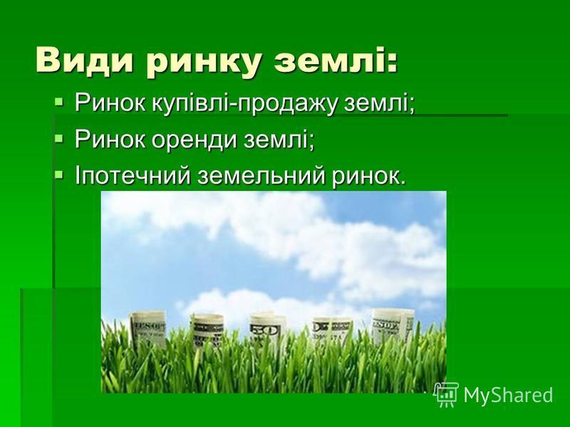 Види ринку землі: Ринок купівлі-продажу землі; Ринок купівлі-продажу землі; Ринок оренди землі; Ринок оренди землі; Іпотечний земельний ринок. Іпотечний земельний ринок.