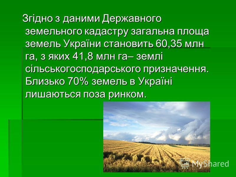 Згідно з даними Державного земельного кадастру загальна площа земель України становить 60,35 млн га, з яких 41,8 млн га– землі сільськогосподарського призначення. Близько 70% земель в Україні лишаються поза ринком. Згідно з даними Державного земельно