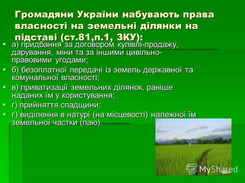 Громадяни України набувають права власності на земельні ділянки на підставі (ст.81,п.1, ЗКУ): а) придбання за договором купівлі-продажу, дарування, міни та за іншими цивільно- правовими угодами; а) придбання за договором купівлі-продажу, дарування, м