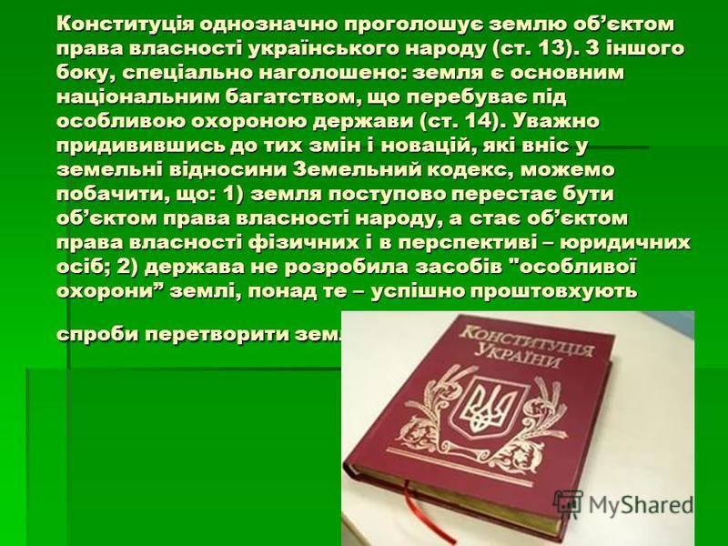 Конституція однозначно проголошує землю обєктом права власності українського народу (ст. 13). З іншого боку, спеціально наголошено: земля є основним національним багатством, що перебуває під особливою охороною держави (ст. 14). Уважно придивившись до