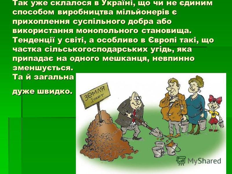 Так уже склалося в Україні, що чи не єдиним способом виробництва мільйонерів є прихоплення суспільного добра або використання монопольного становища. Тенденції у світі, а особливо в Європі такі, що частка сільськогосподарських угідь, яка припадає на