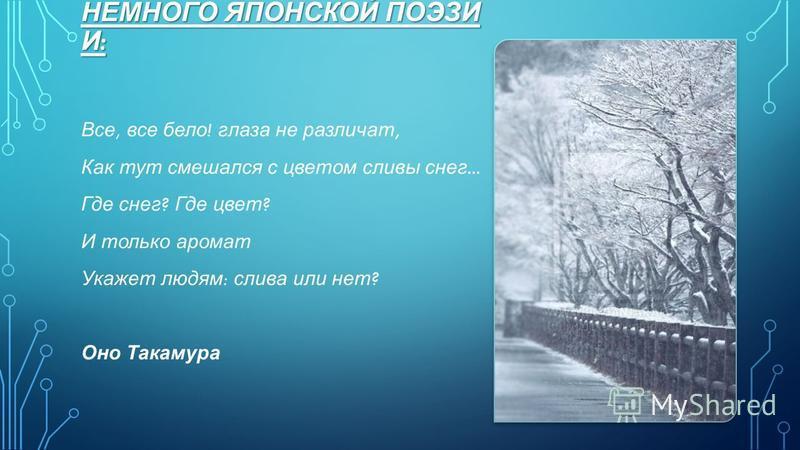 НЕМНОГО ЯПОНСКОЙ ПОЭЗИ И : Все, все бело ! глаза не различат, Как тут смешался с цветом сливы снег... Где снег ? Где цвет ? И только аромат Укажет людям : слива или нет ? Оно Такамура