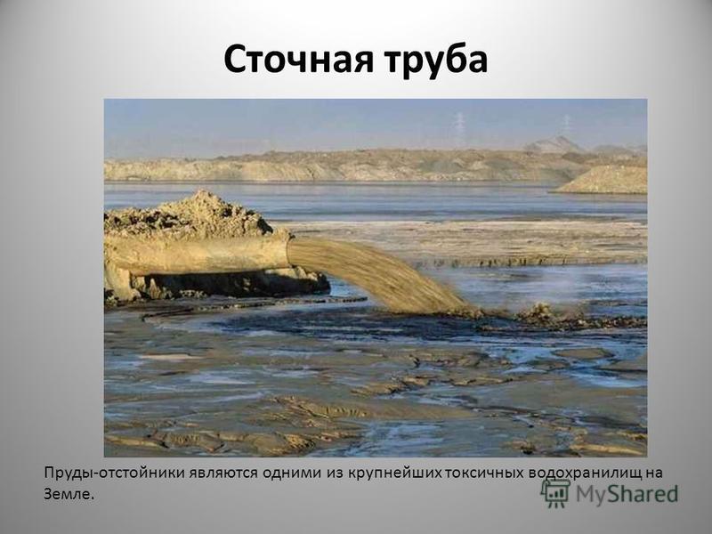 Сточная труба Пруды-отстойники являются одними из крупнейших токсичных водохранилищ на Земле.