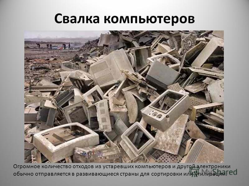 Свалка компьютеров Огромное количество отходов из устаревших компьютеров и другой электроники обычно отправляется в развивающиеся страны для сортировки или утилизации.