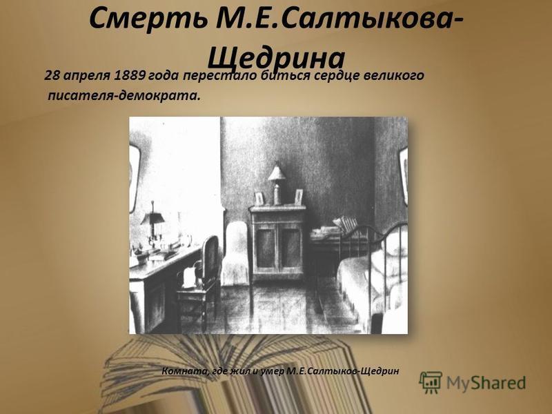 Смерть М.Е.Салтыкова- Щедрина 28 апреля 1889 года перестало биться сердце великого писателя-демократа. Комната, где жил и умер М.Е.Салтыков-Щедрин 17