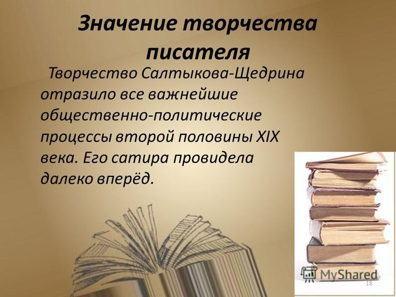 Значение творчества писателя Творчество Салтыкова-Щедрина отразило все важнейшие общественно-политические процессы второй половины XIX века. Его сатира провидела далеко вперёд. 18