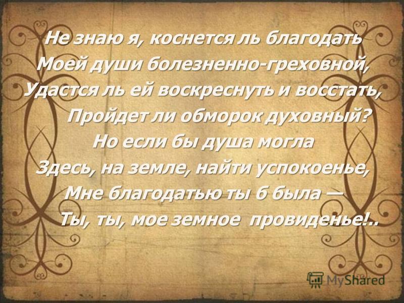 Не знаю я, коснется ль благодать Моей души болезненно-греховной, Удастся ль ей воскреснуть и восстать, Пройдет ли обморок духовный? Но если бы душа могла Здесь, на земле, найти успокоенье, Мне благодатью ты б была Ты, ты, мое земное провиденье!..