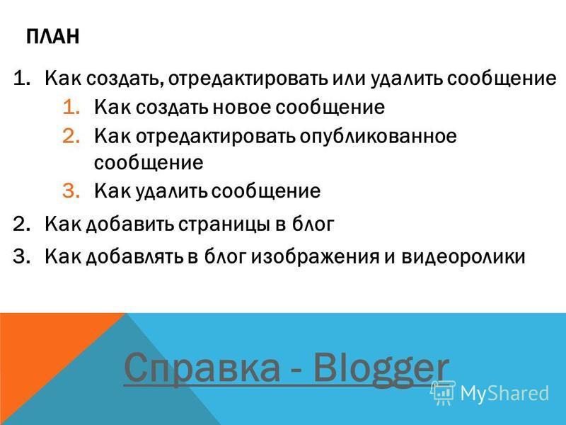 ПЛАН 1. Как создать, отредактировать или удалить сообщение 1. Как создать новое сообщение 2. Как отредактировать опубликованное сообщение 3. Как удалить сообщение 2. Как добавить страницы в блог 3. Как добавлять в блог изображения и видеоролики Cправ