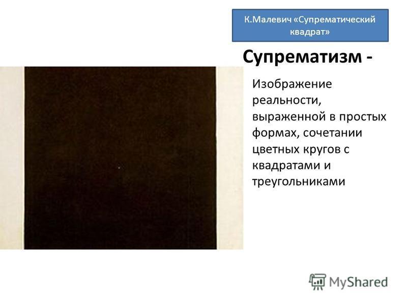 Супрематизм - Изображение реальности, выраженной в простых формах, сочетании цветных кругов с квадратами и треугольниками К.Малевич «Супрематический квадрат»