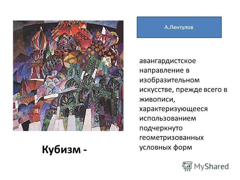 Кубизм - авангардистское направление в изобразительном искусстве, прежде всего в живописи, характеризующееся использованием подчеркнуто геометризованных условных форм А.Лентулов