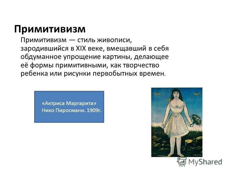 Примитивизм Примитивизм стиль живописи, зародившийся в XIX веке, вмещавший в себя обдуманное упрощение картины, делающее её формы примитивными, как творчество ребенка или рисунки первобытных времен. «Актриса Маргарита» Нико Пиросмани. 1909 г.