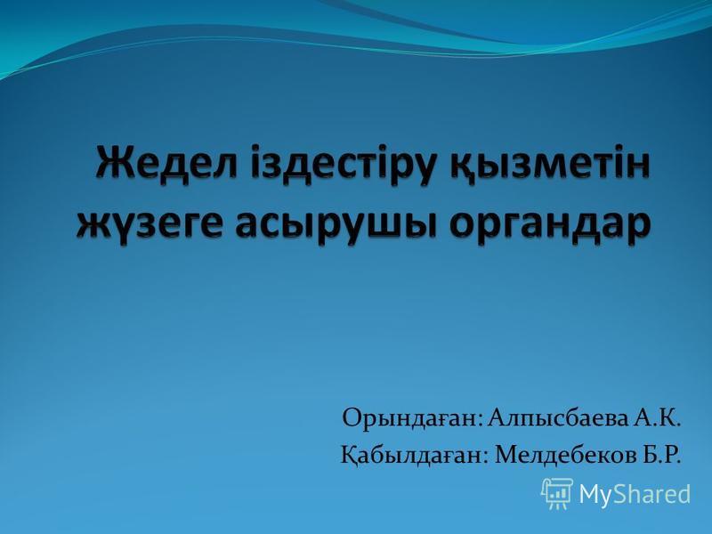 Орында ғ ан: Алпысбаева А.К. Қ абылда ғ ан: Мелдебеков Б.Р.