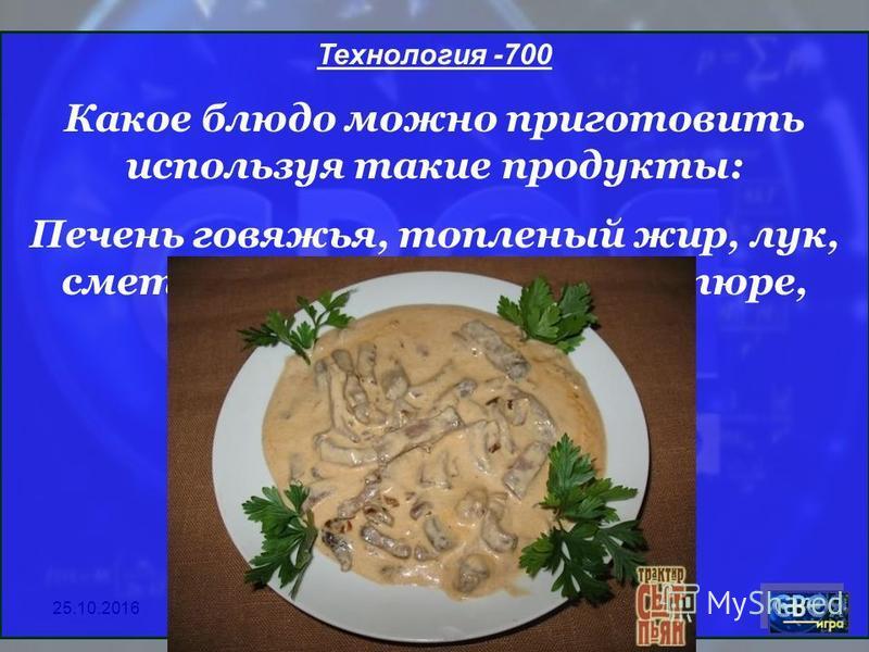 25.10.2016 Технология -700 Какое блюдо можно приготовить используя такие продукты: Печень говяжья, топленый жир, лук, сметанный соус, томатное пюре, соль, перец.