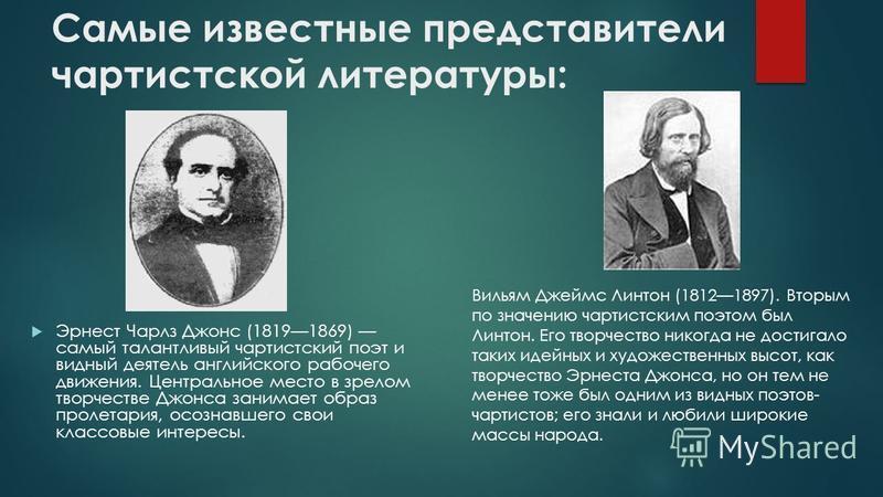 Самые известные представители чартистской литературы: Эрнест Чарлз Джонс (18191869) самый талантливый чартистский поэт и видный деятель английского рабочего движения. Центральное место в зрелом творчестве Джонса занимает образ пролетария, осознавшего