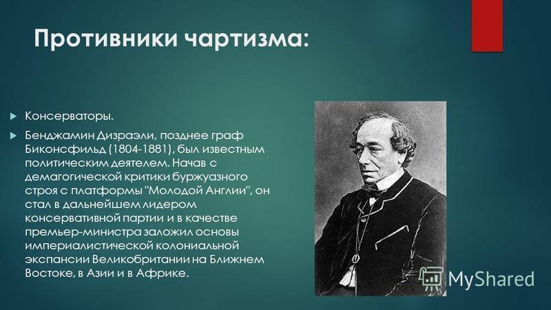 Противники чартизма: Консерваторы. Бенджамин Дизраэли, позднее граф Биконсфильд (1804-1881), был известным политическим деятелем. Начав с демагогической критики буржуазного строя с платформы