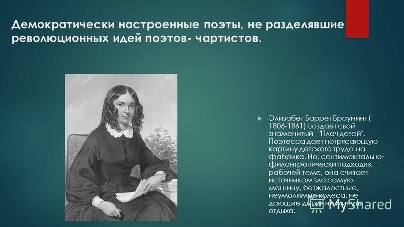 Демократически настроенные поэты, не разделявшие революционных идей поэтов- чартистов. Элизабет Баррет Браунинг ( 1806-1861) создает свой знаменитый