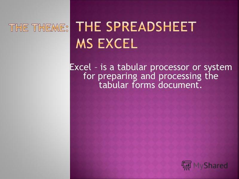 Excel – is a tabular processor or system for preparing and processing the tabular forms document.