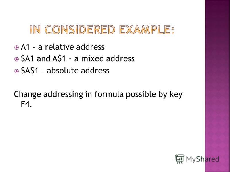 A1 - a relative address $A1 and A$1 - a mixed address $A$1 – absolute address Change addressing in formula possible by key F4.