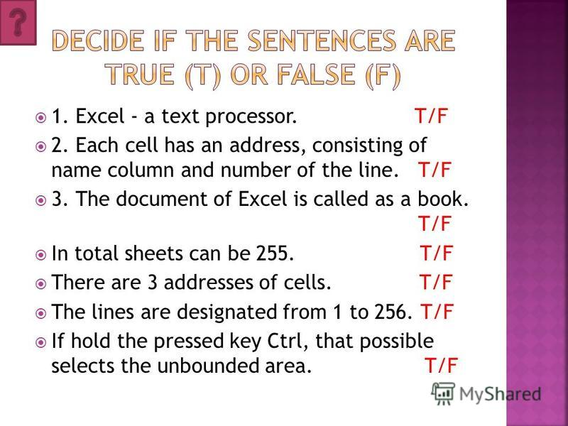 1. Excel - a text processor. T/F 2. Each cell has an address, consisting of name column and number of the line. T/F 3. The document of Excel is called as a book. T/F In total sheets can be 255. T/F There are 3 addresses of cells. T/F The lines are de